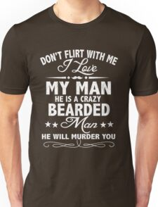 Don't flirt With Me Love My Man He Is A Crazy Bearded Man He Will Murder You Unisex T-Shirt