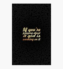 If you're praying about it god is working on it.....inspirational quotes Photographic Print