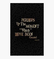 Perhaps this is the moment for which you have been created.....inspirational quotes Photographic Print