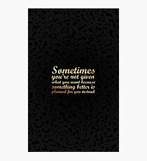 sometimes you're not given what you....inspirational quotes Photographic Print
