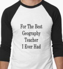 For The Best Geography Teacher I Ever Had  Men's Baseball ¾ T-Shirt