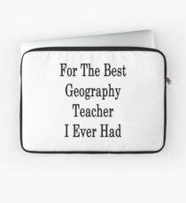For The Best Geography Teacher I Ever Had  Laptop Sleeve