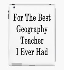 For The Best Geography Teacher I Ever Had  iPad Case/Skin