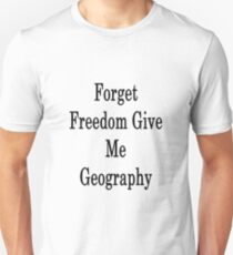 Forget Freedom Give Me Geography  Unisex T-Shirt