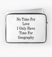 No Time For Love I Only Have Time For Geography  Laptop Sleeve