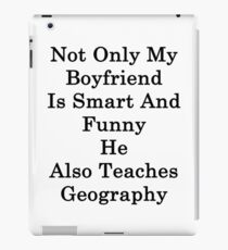 Not Only My Boyfriend Is Smart And Funny He Also Teaches Geography  iPad Case/Skin