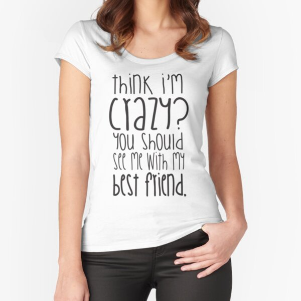 Think I'm crazy? You should see me with my best friend! Fitted Scoop T-Shirt
