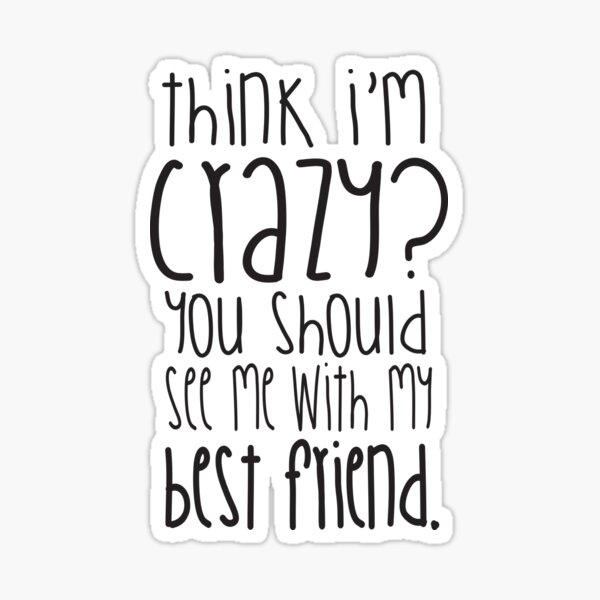 Think I'm crazy? You should see me with my best friend! Sticker