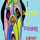 I Survived a Teaching Career by EloiseArt
