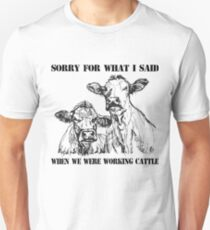 Sorry for what I said when we were working cattle Unisex T-Shirt