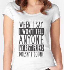 When I say I won't tell anyone my best friend doesn't count! Women's Fitted Scoop T-Shirt