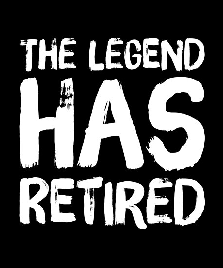 The Legend Has Retired Funny Retirement By Alexmichel