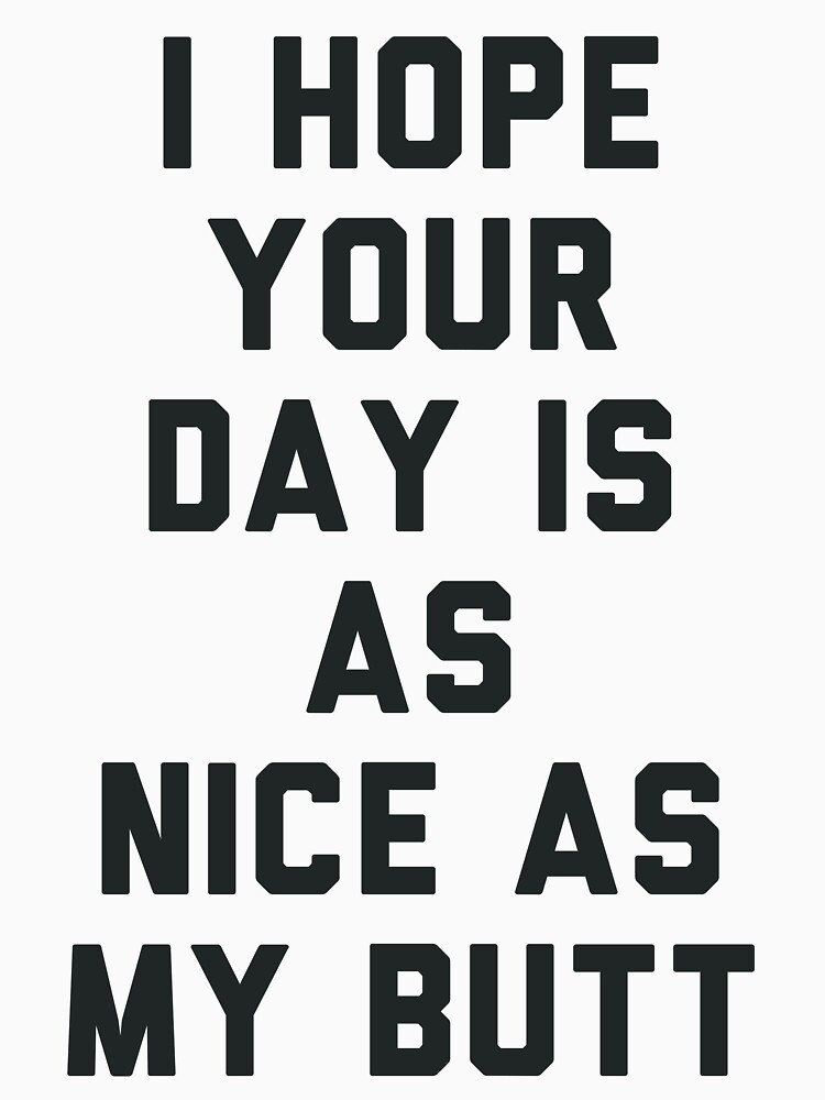 I Hope Your Day is as Nice as My Butt. by radquoteshirts