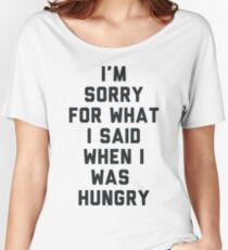 Sorry For What I Said When I was Hungry Women's Relaxed Fit T-Shirt