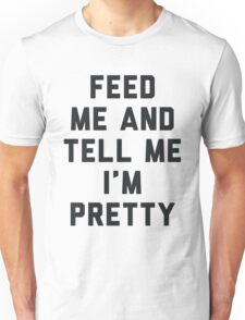 Feed Me and Tell Me I'm Pretty. Unisex T-Shirt