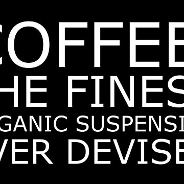 Coffee: The Finest Organic Suspension Ever Devised by cheyenned