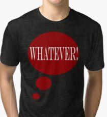 WHATEVER!  T-Shirt Tri-blend T-Shirt