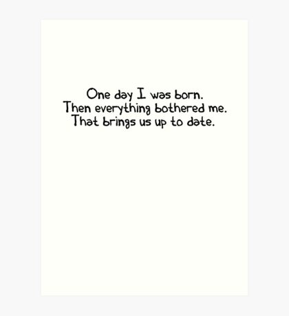 One day I was born. Then everything bothered me. That brings us up to date. Art Print