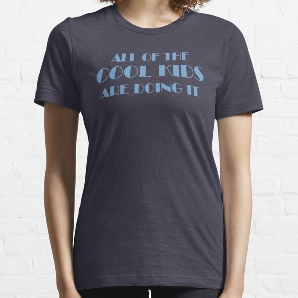 All Of The Cool Kids Are Doing It Essential T-Shirt