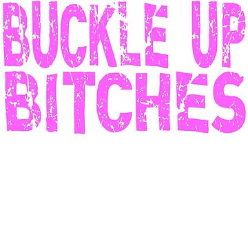 Buckle Up Bitches by everything-shop
