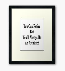 You Can Retire But You'll Always Be An Architect Framed Print