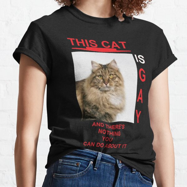 this cat is gay and there's nothing you can do about it. Classic T-Shirt
