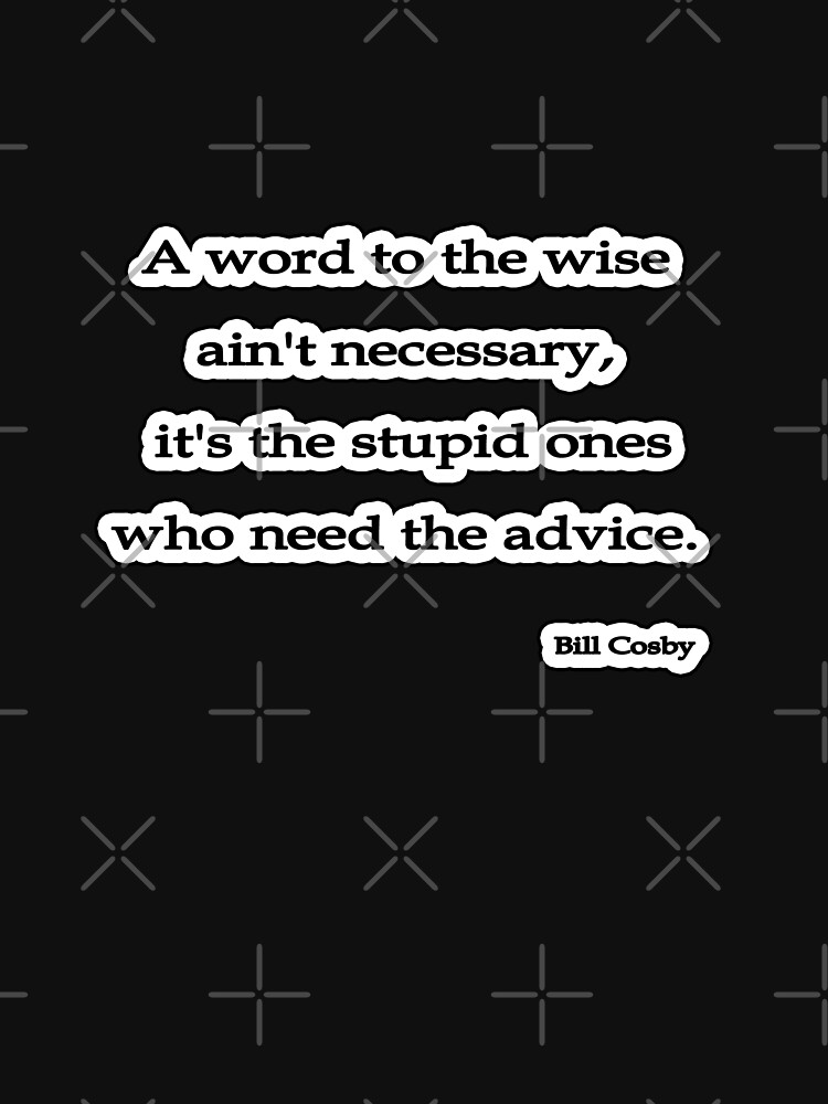 Word to the wise isn't, Bill Cosby by insanevirtue