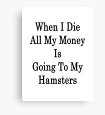 When I Die All My Money Is Going To My Hamsters  Canvas Print
