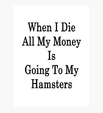 When I Die All My Money Is Going To My Hamsters  Photographic Print