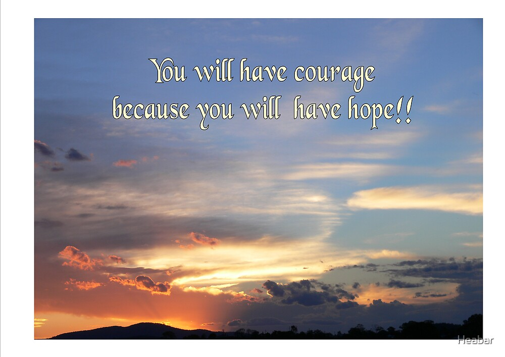 You will have courage because you have hope. by Heabar