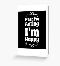 When I'm Acting I'm Happy Greeting Card