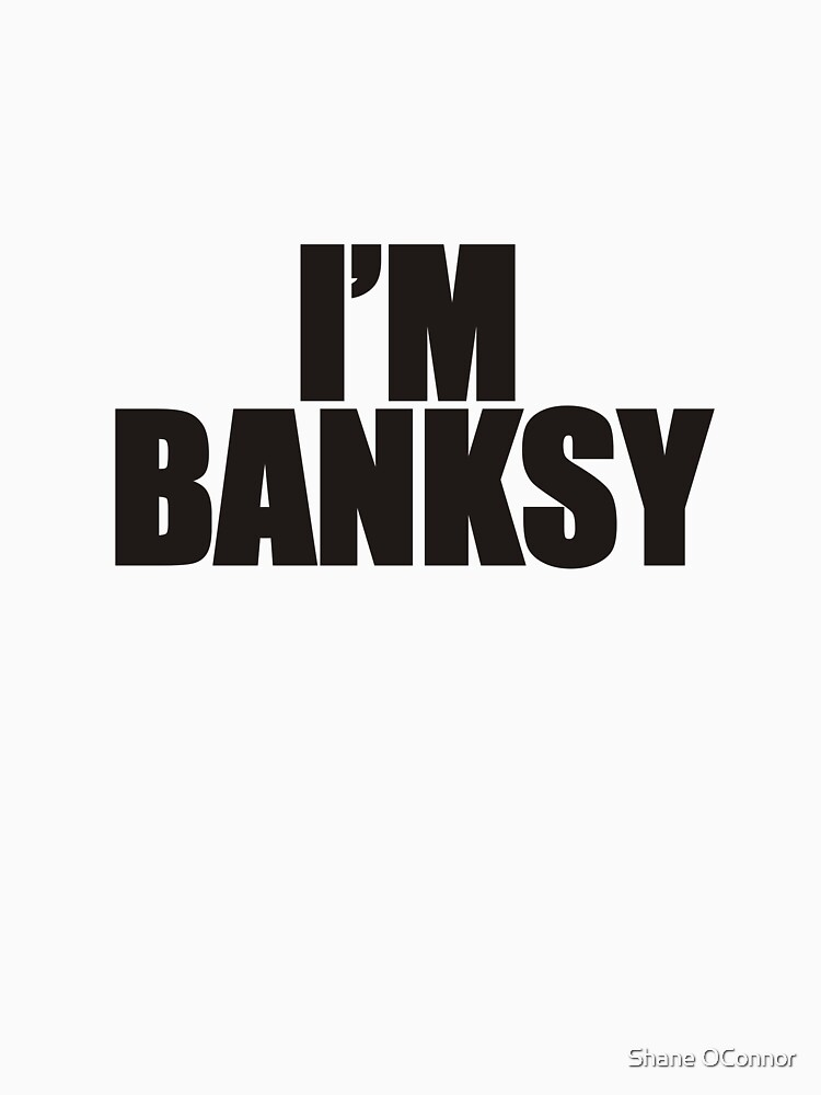 I'M BANKSY TOO by ShaneConnor