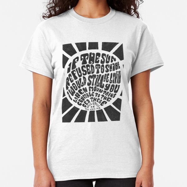 If the sun refused to shine Classic T-Shirt