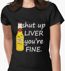 Shut Up Liver You're Fine Women's Fitted T-Shirt