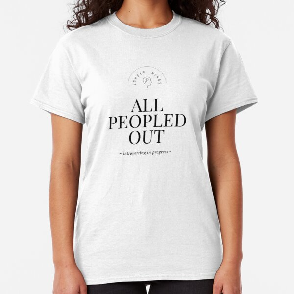 All Peopled Out  Classic T-Shirt