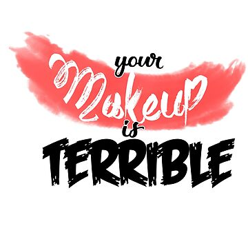 Your makeup is terrible by Tazpire