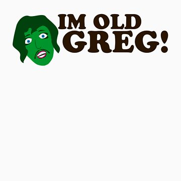 Im old Greg! by kgittoes