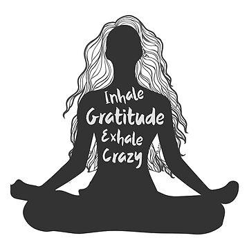 Inhale Gratitude Exhale Crazy by goldenlotus