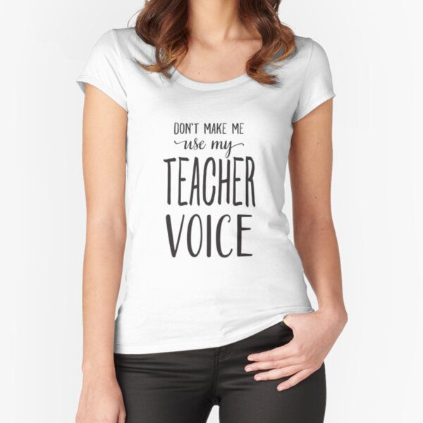 Don't Make Me Use My Teacher Voice Fitted Scoop T-Shirt