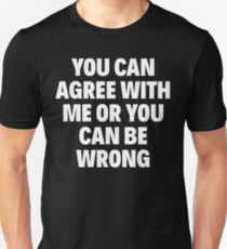 YOU CAN AGREE WITH ME OR YOU CAN BE WRONG T-Shirt
