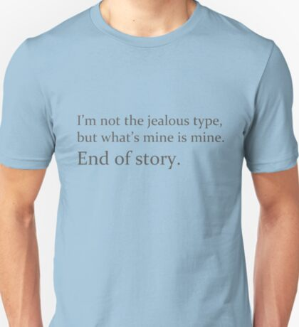 whats mine is mine - end of story T-Shirt