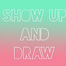 Show Up and Draw by penneyknightly