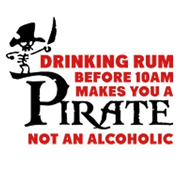 Drinking rum before 10am makes you a pirate not an alcoholic by Lienminhsamsoi2