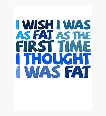 I wish I was as fat as the first time I thought I was fat Photographic Print