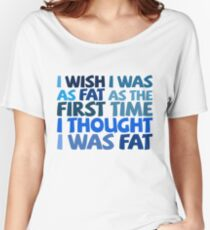 I wish I was as fat as the first time I thought I was fat Women's Relaxed Fit T-Shirt