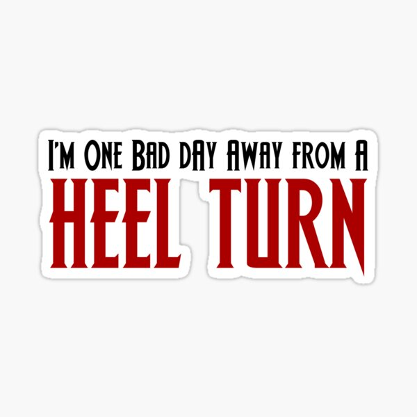 One Bad Day Away From a Heel Turn Sticker