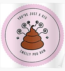 You're just a big smelly poo bum  Poster