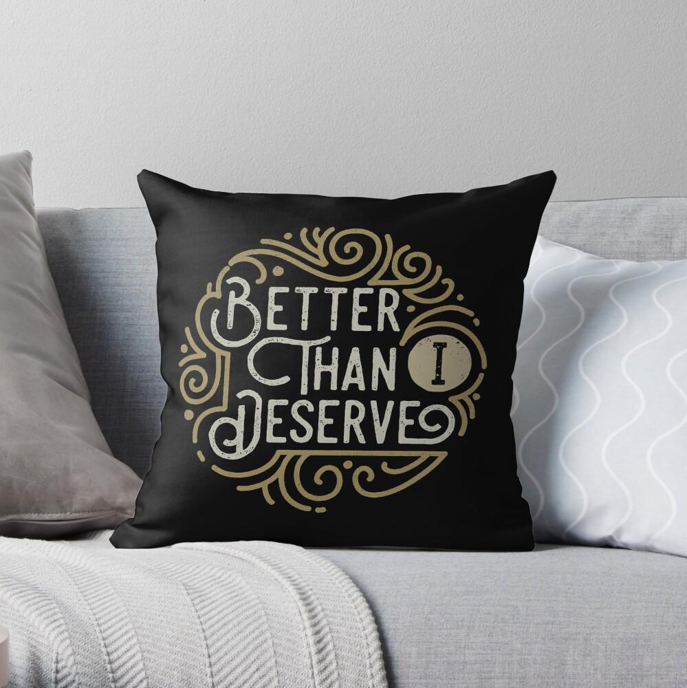 Better than i deserve Throw Pillow