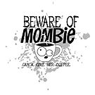 Beware of Mombie. Quick. Give her Coffee. by jitterfly
