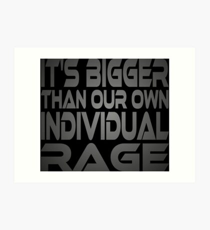 It's Bigger Than Our Own Individual Rage Art Print